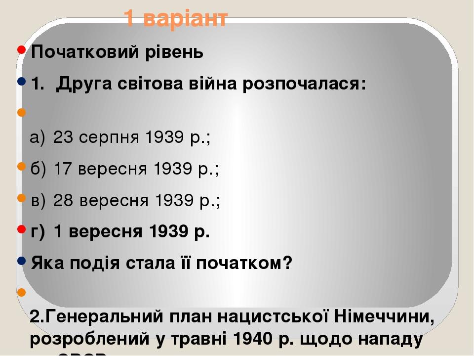1 варіант Початковий рівень 1. Друга світова війна розпочалася: а) 23 серпня 1939 р.; б) 17 вересня 1939 р.; в) 28 вересня 1939 р.; г) 1 вересня 19...