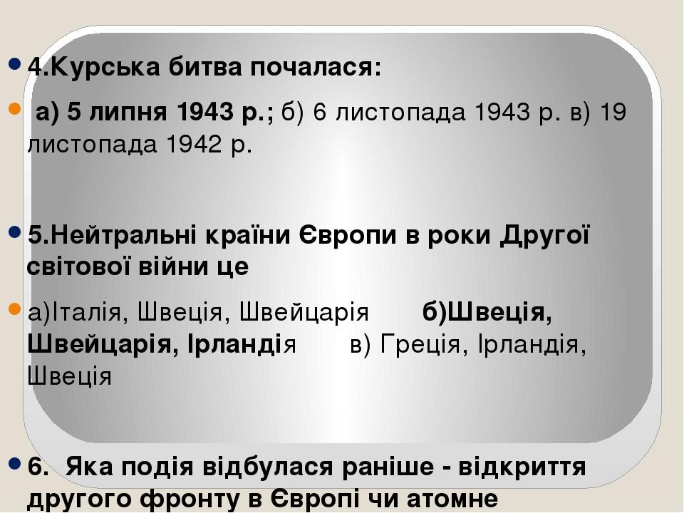 4.Курська битва почалася: а) 5 липня 1943 р.; б) 6 листопада 1943 р. в) 19 листопада 1942 р. 5.Нейтральні країни Європи в роки Другої світової війн...