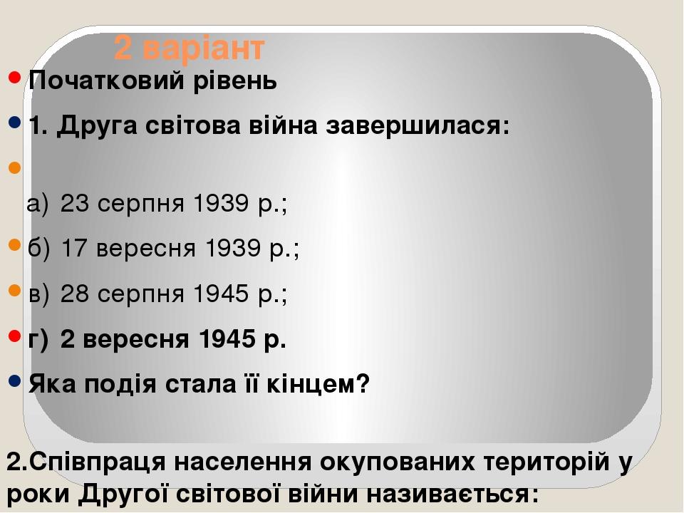 2 варіант Початковий рівень 1. Друга світова війна завершилася: а) 23 серпня 1939 р.; б) 17 вересня 1939 р.; в) 28 серпня 1945 р.; г) 2 вересня 194...