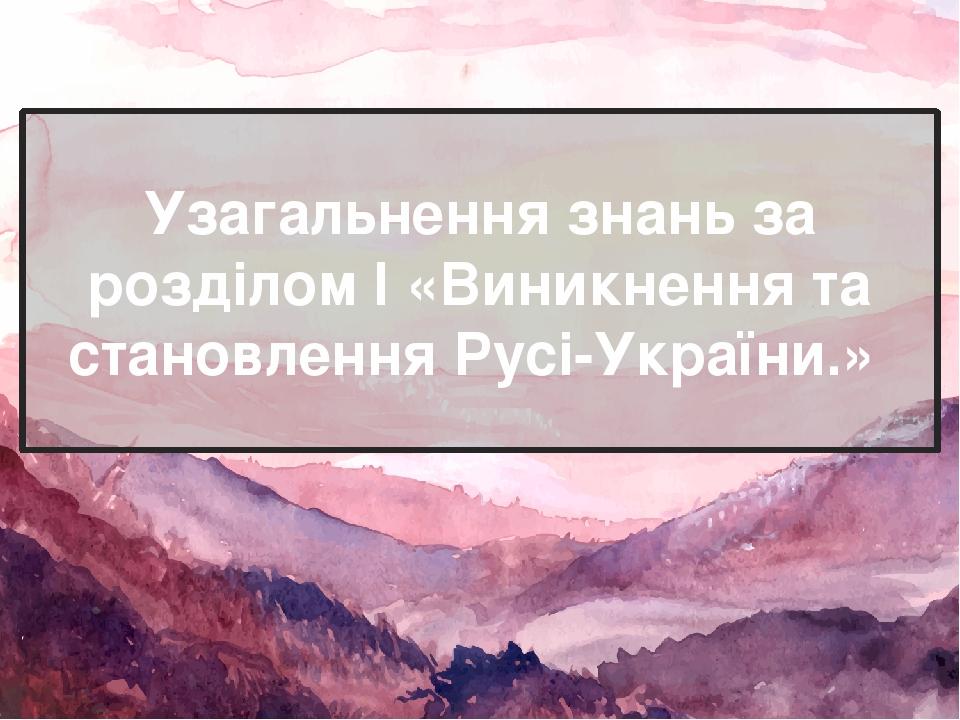 Узагальнення знань за розділом І «Виникнення та становлення Русі-України.»