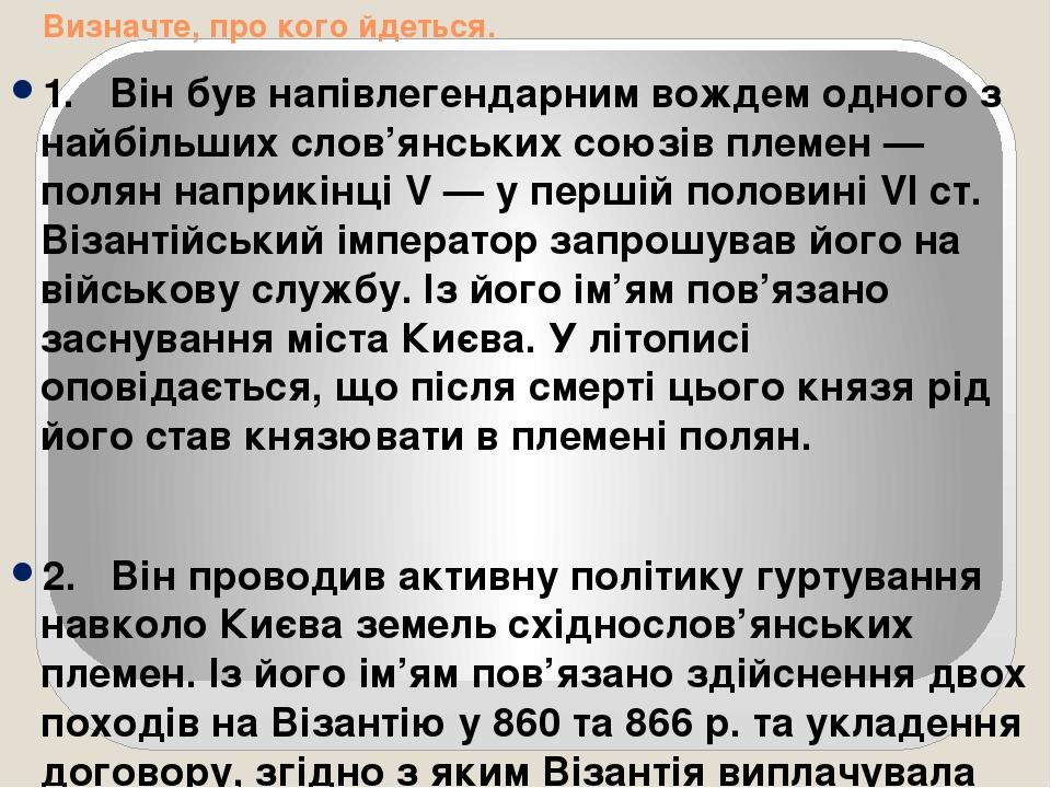 Визначте, про кого йдеться. 1. Він був напівлегендарним вождем одного з найбільших слов'янських союзів племен — полян наприкінці V — у першій пол...
