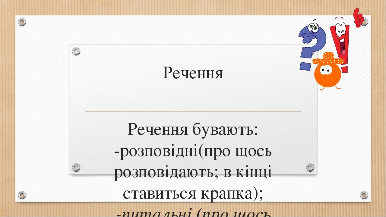 Речення Речення бувають: -розповідні(про щось розповідають; в кінці ставиться крапка); -питальні (про щось запитують; в кінці ставимо знак питання)...