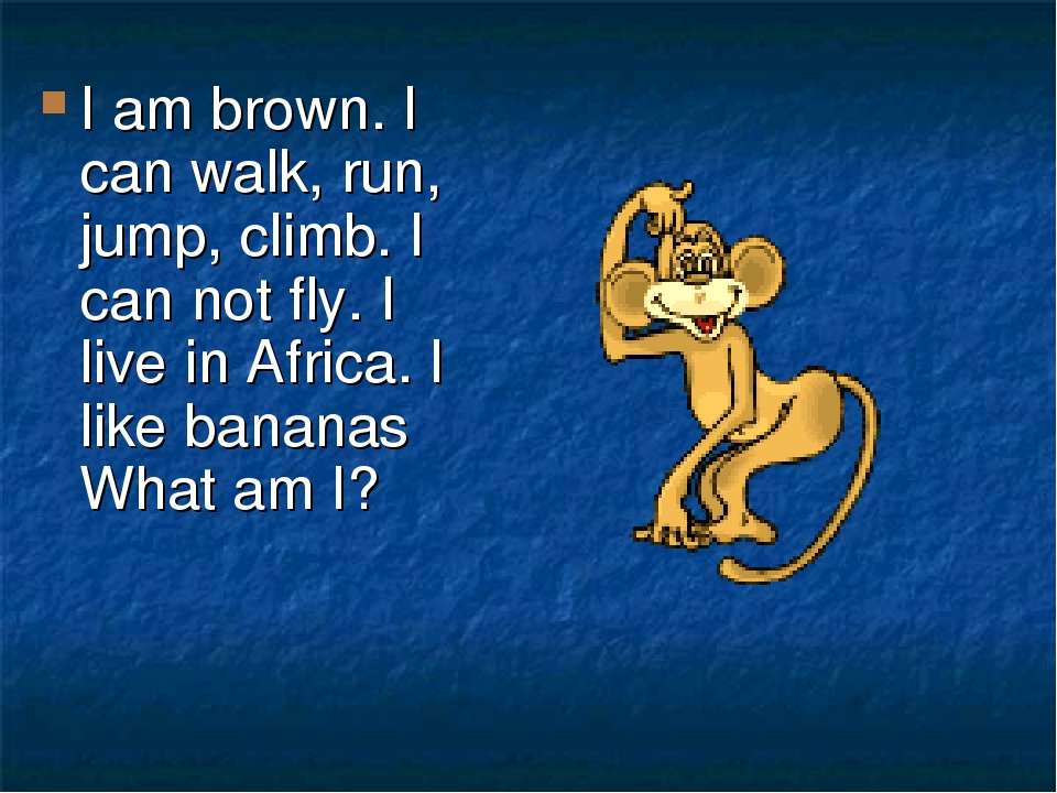 I am brown. I can walk, run, jump, climb. I can not fly. I live in Africa. I like bananas What am I?