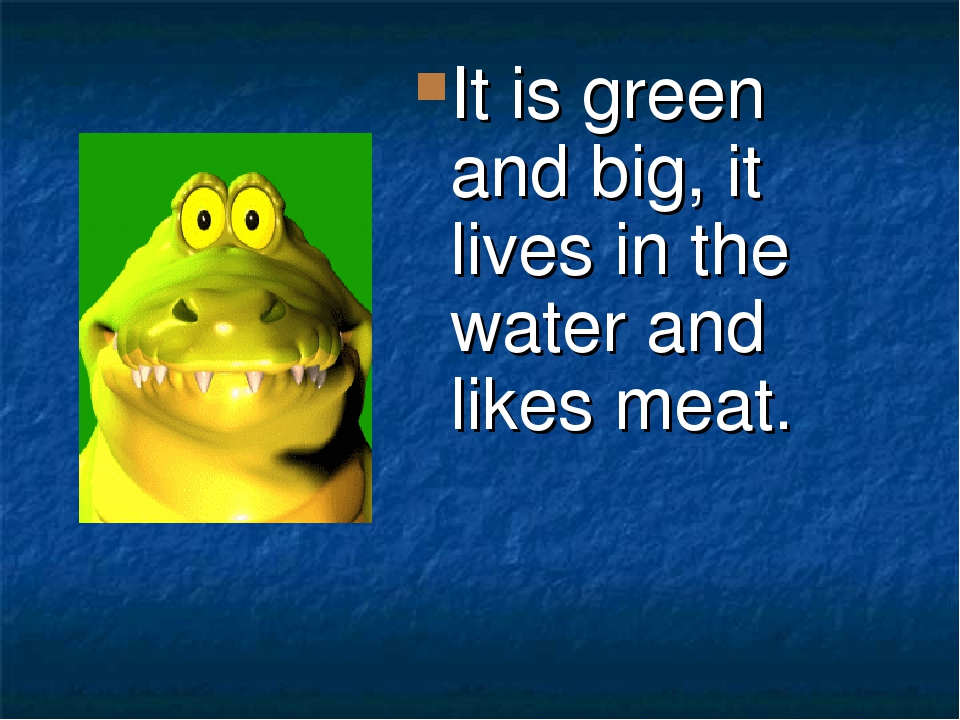 It is green and big, it lives in the water and likes meat.