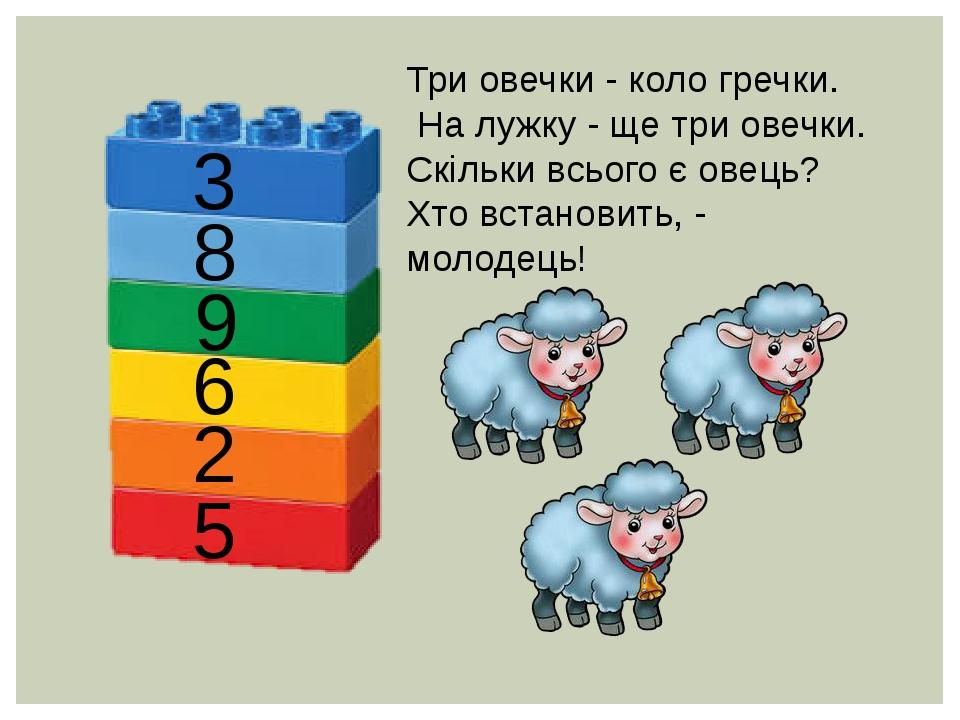 Три овечки - коло гречки. На лужку - ще три овечки. Скільки всього є овець? Хто встановить, - молодець! 3 8 9 6 2 5