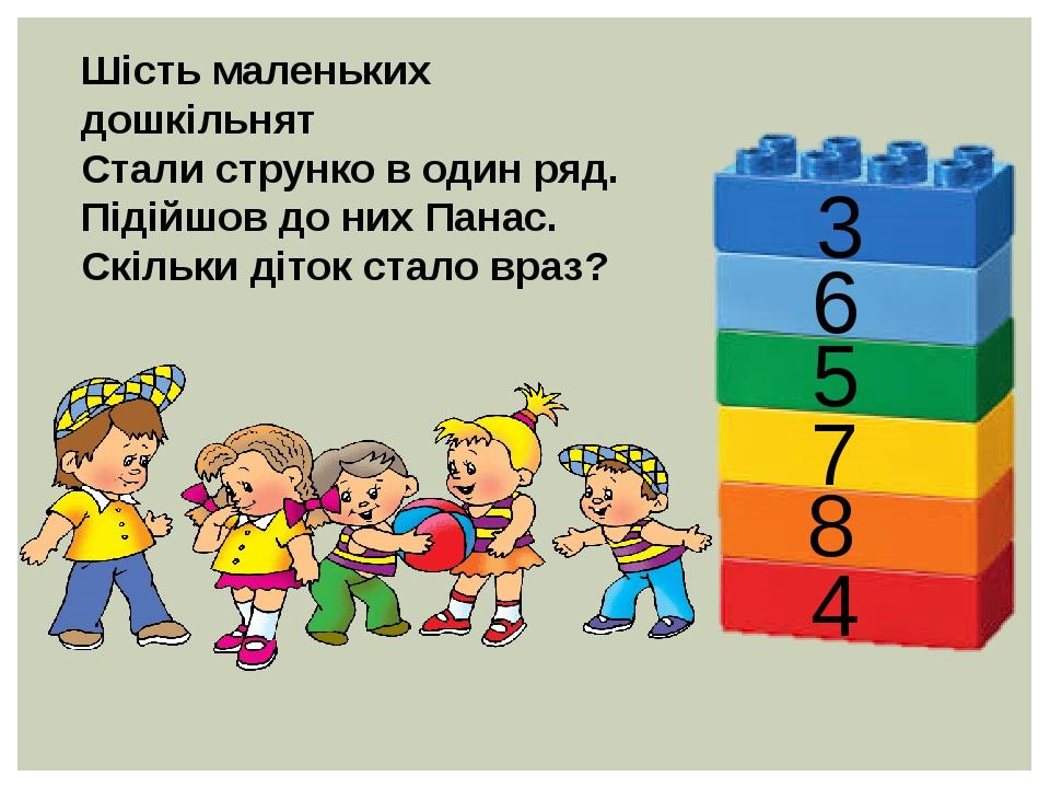 Шість маленьких дошкільнят Стали струнко в один ряд. Підійшов до них Панас. Скільки діток стало враз? 3 6 5 7 8 4