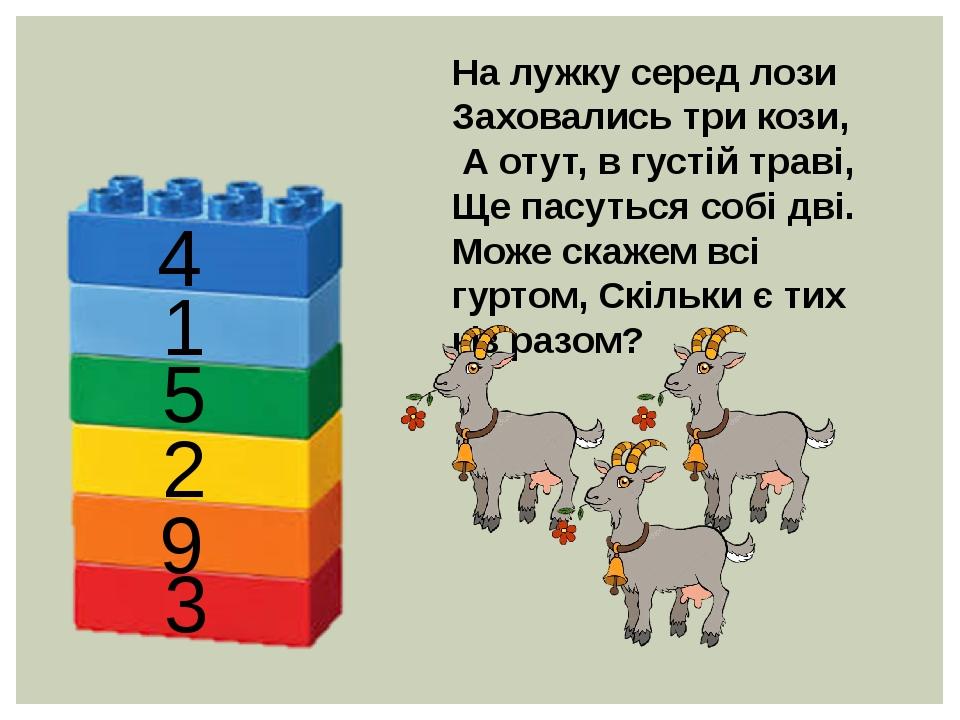 На лужку серед лози Заховались три кози, А отут, в густій траві, Ще пасуться собі дві. Може скажем всі гуртом, Скільки є тих кіз разом? 4 1 5 2 9 3