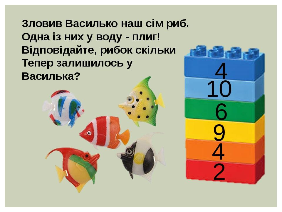 Зловив Василько наш сім риб. Одна із них у воду - плиг! Відповідайте, рибок скільки Тепер залишилось у Василька? 4 10 6 9 4 2