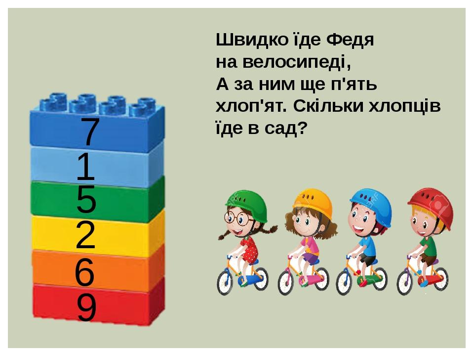Швидко їде Федя на велосипеді, А за ним ще п'ять хлоп'ят. Скільки хлопців їде в сад? 7 1 5 2 6 9