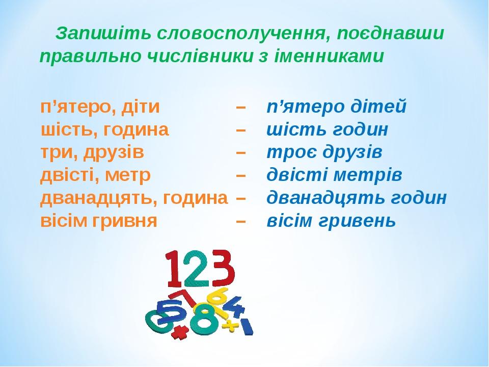 Запишіть словосполучення, поєднавши правильно числівники з іменниками п'ятеро, діти – шість, година – три, друзів – двісті, метр – дванадцять, годи...