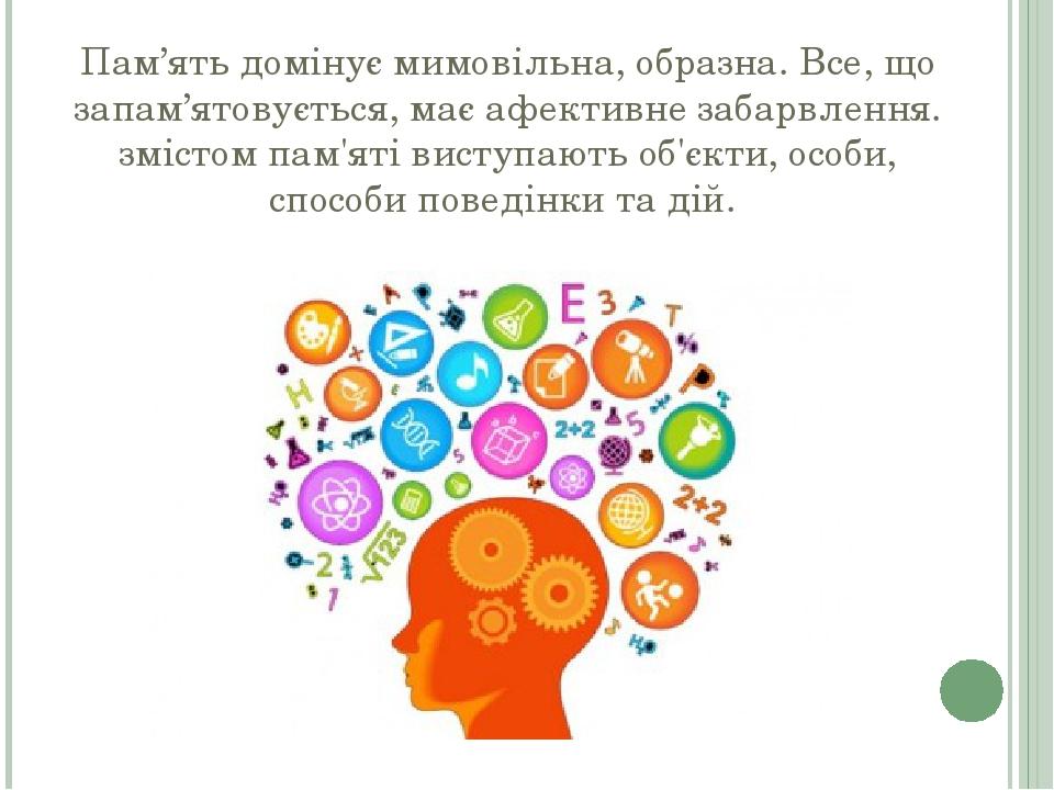 Пам'ять домінує мимовільна, образна. Все, що запам'ятовується, має афективне забарвлення. змістом пам'яті виступають об'єкти, особи, способи поведі...
