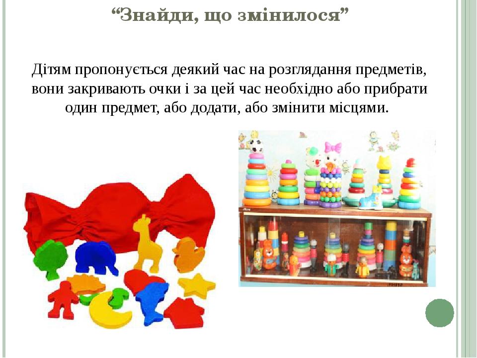 """""""Знайди, що змінилося"""" Дітям пропонується деякий час на розглядання предметів, вони закривають очки і за цей час необхідно або прибрати один предме..."""