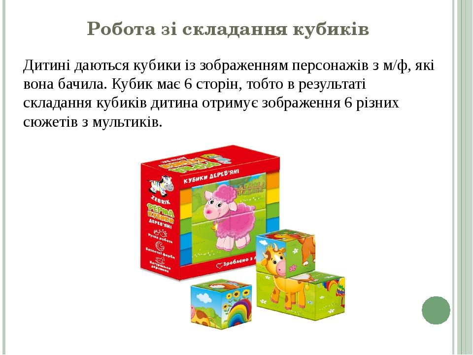 Робота зі складання кубиків Дитині даються кубики із зображенням персонажів з м/ф, які вона бачила. Кубик має 6 сторін, тобто в результаті складанн...