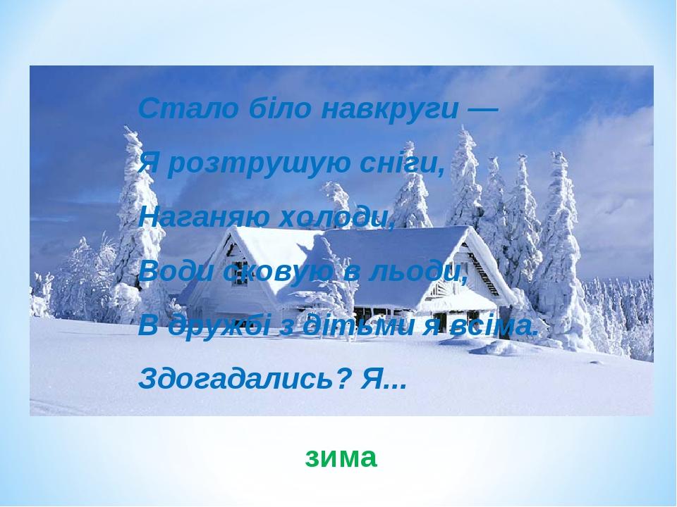 Стало біло навкруги — Я розтрушую сніги, Наганяю холоди, Води сковую в льоди, В дружбі з дітьми я всіма. Здогадались? Я... зима