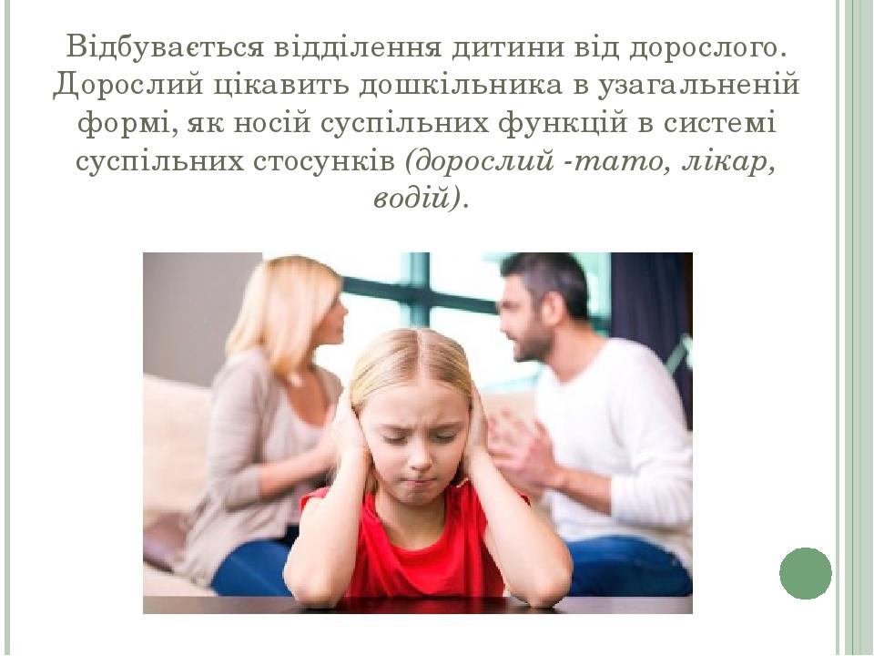 Відбувається відділення дитини від дорослого. Дорослий цікавить дошкільника в узагальненій формі, як носій суспільних функцій в системі суспільних ...