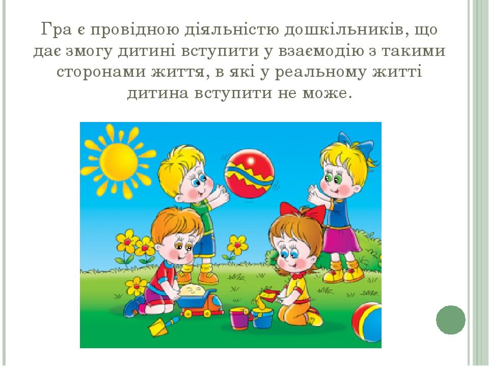 Гра є провідною діяльністю дошкільників, що дає змогу дитині вступити у взаємодію з такими сторонами життя, в які у реальному житті дитина вступити...