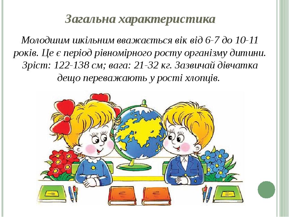 Загальна характеристика Молодшим шкільним вважається вік від 6-7 до 10-11 років. Це є період рівномірного росту організму дитини. Зріст: 122-138 см...