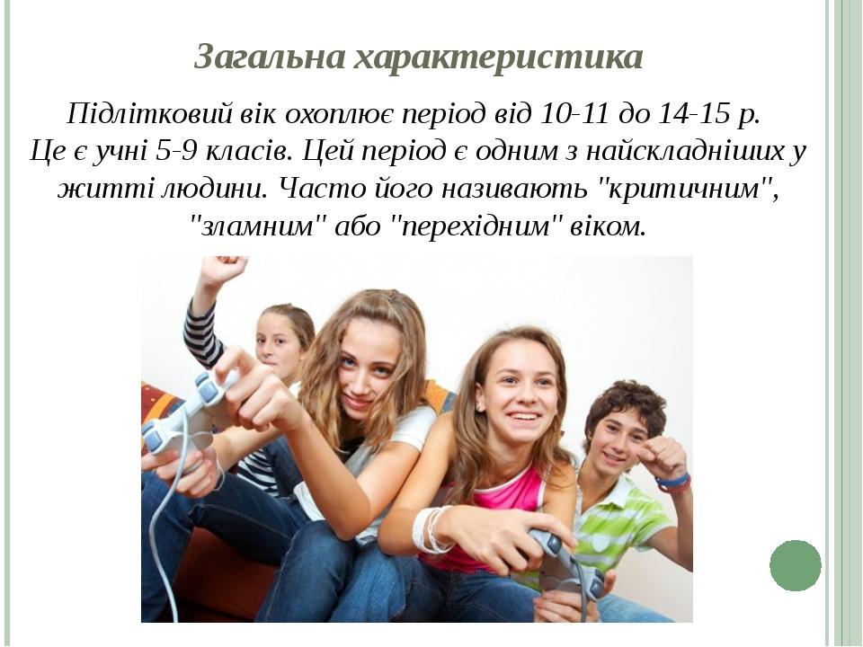 Загальна характеристика Підлітковий вік охоплює період від 10-11 до 14-15 р. Це є учні 5-9 класів. Цей період є одним з найскладніших у житті людин...