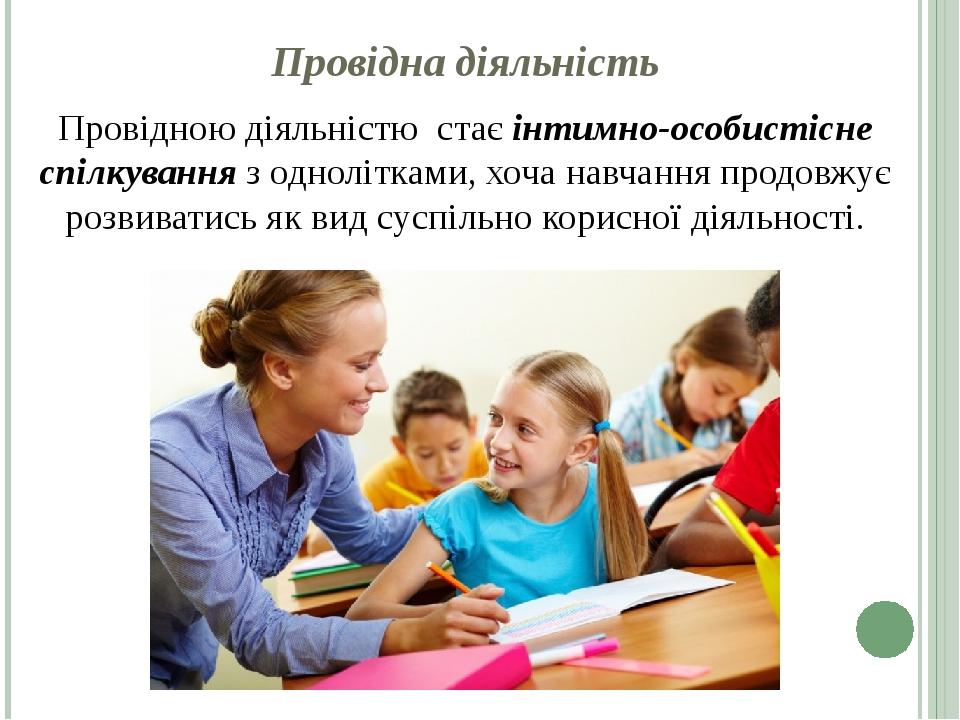 Провідна діяльність Провідною діяльністю стає інтимно-особистісне спілкування з однолітками, хоча навчання продовжує розвиватись як вид суспільно ...