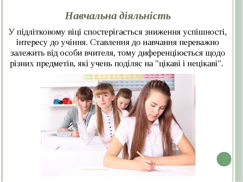 Навчальна діяльність У підлітковому віці спостерігається зниження успішності, інтересу до учіння. Ставлення до навчання переважно залежить від особ...