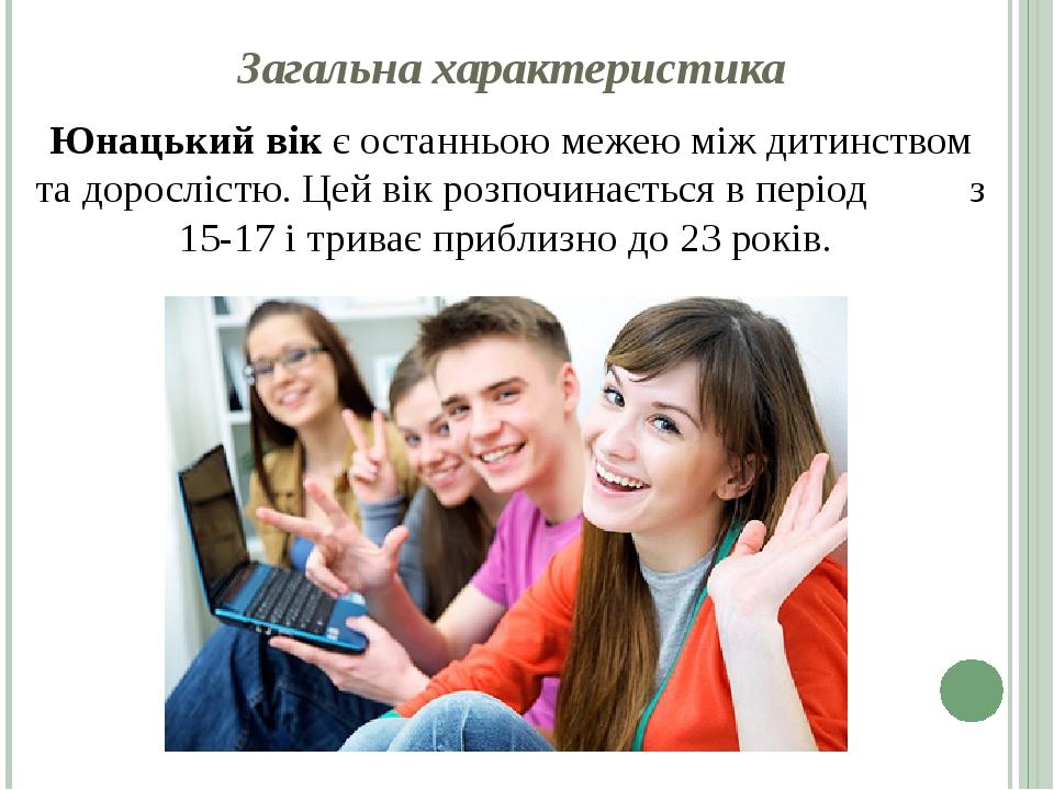 Загальна характеристика Юнацький вік є останньою межею між дитинством та дорослістю. Цей вік розпочинається в період з 15-17 і триває приблизно до ...