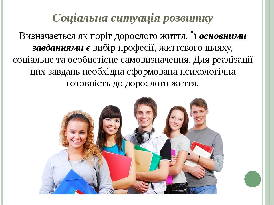 Соціальна ситуація розвитку Визначається як поріг дорослого життя. Її основними завданнями є вибір професії, життєвого шляху, соціальне та особисті...