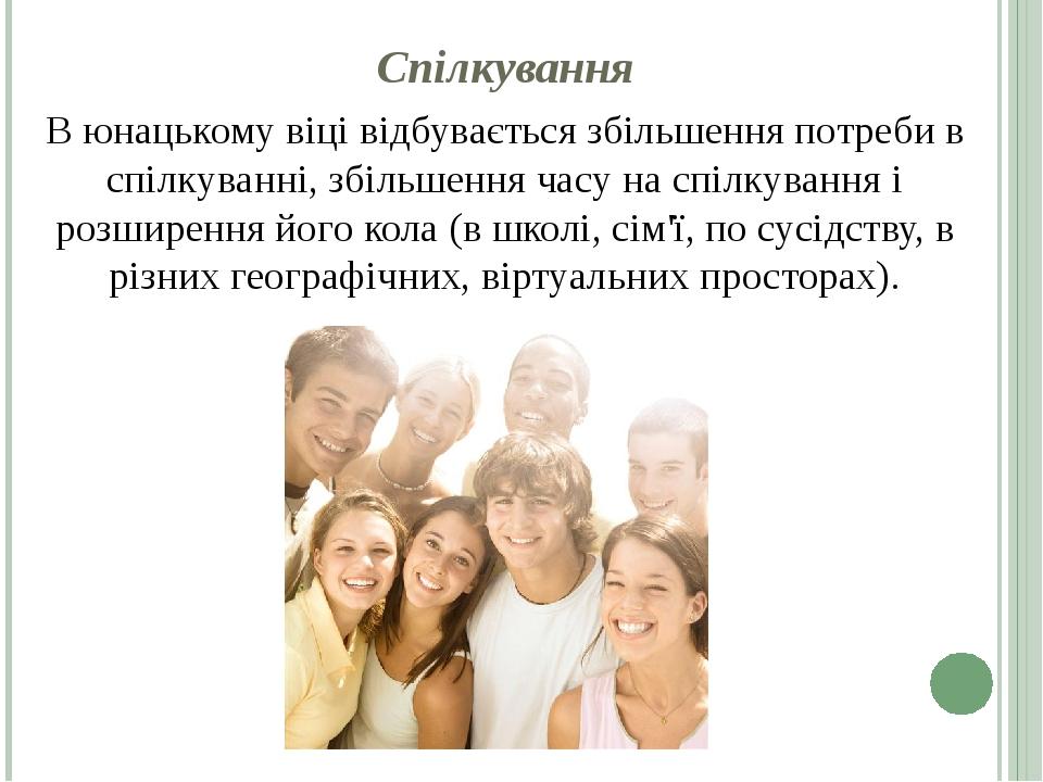 Спілкування В юнацькому віці відбувається збільшення потреби в спілкуванні, збільшення часу на спілкування і розширення його кола (в школі, сім'ї, ...