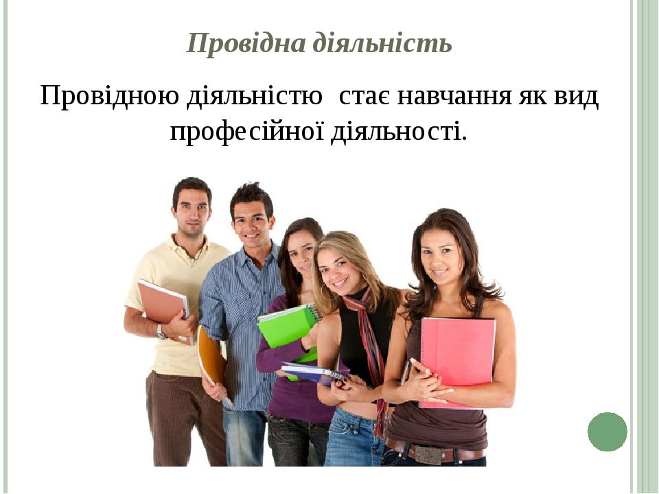 Провідна діяльність Провідною діяльністю стає навчання як вид професійної діяльності.