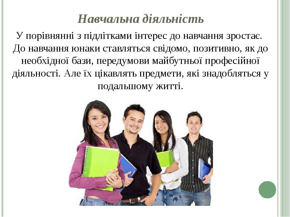 Навчальна діяльність У порівнянні з підлітками інтерес до навчання зростає. До навчання юнаки ставляться свідомо, позитивно, як до необхідної бази,...