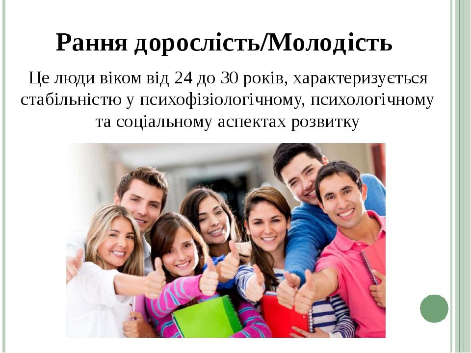Це люди віком від 24 до 30 років, характеризується стабільністю у психофізіологічному, психологічному та соціальному аспектах розвитку Рання доросл...