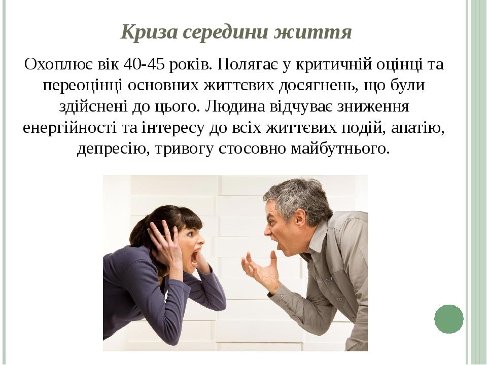 Криза середини життя Охоплює вік 40-45 років. Полягає у критичній оцінці та переоцінці основних життєвих досягнень, що були здійснені до цього. Люд...