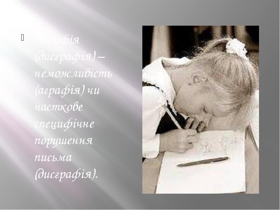 Аграфія (дисграфія) – неможливість (аграфія) чи часткове специфічне порушення письма (дисграфія).