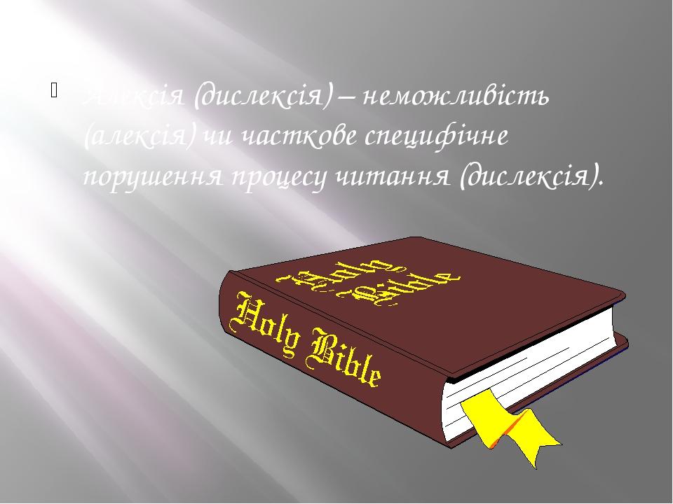 Алексія (дислексія) – неможливість (алексія) чи часткове специфічне порушення процесу читання (дислексія).