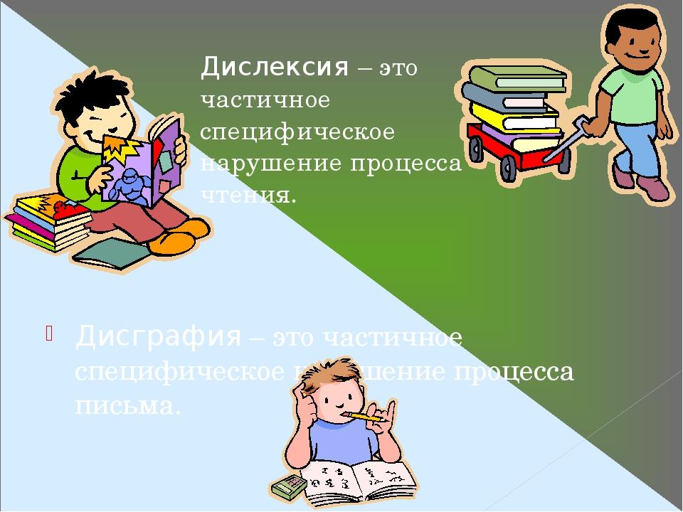 Дисграфия – это частичное специфическое нарушение процесса письма. Дислексия – это частичное специфическое нарушение процесса чтения.
