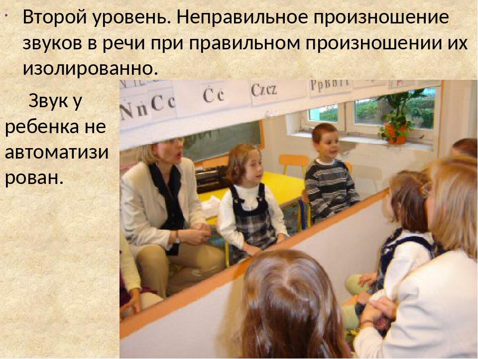 Второй уровень. Неправильное произношение звуков в речи при правильном произношении их изолированно. Звук у ребенка не автоматизирован.
