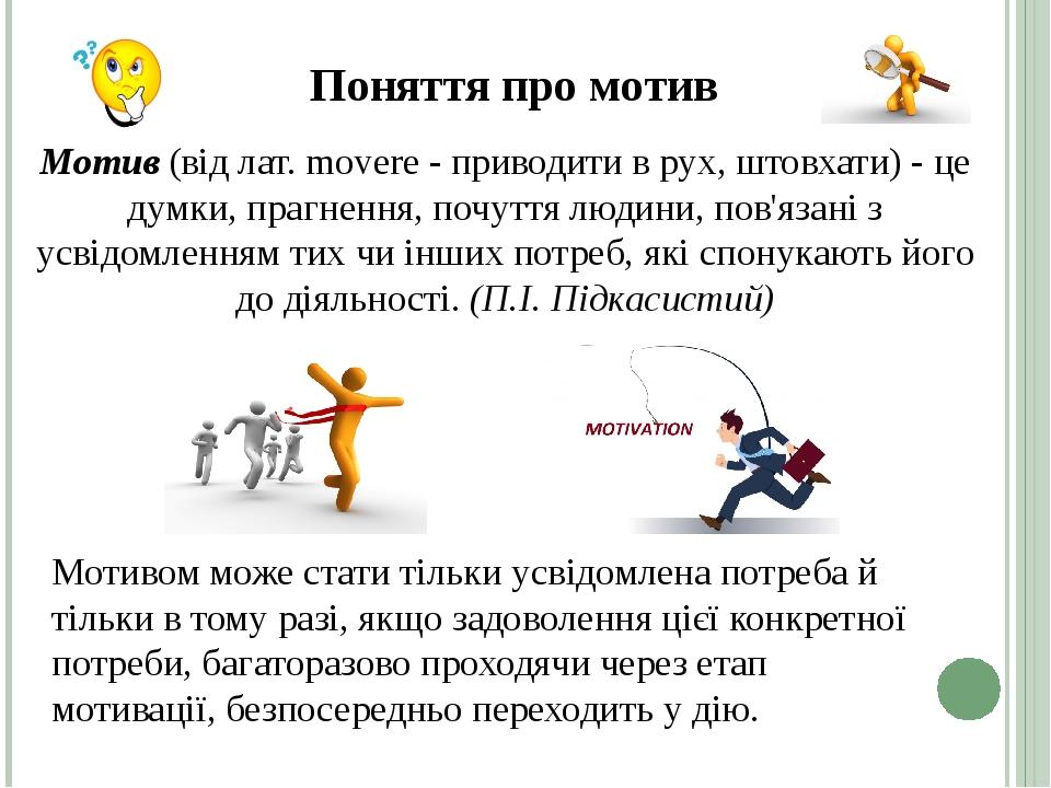 Мотив(від лат. movere - приводити в рух, штовхати) - це думки, прагнення, почуття людини, пов'язані з усвідомленням тих чи інших потреб, які спону...