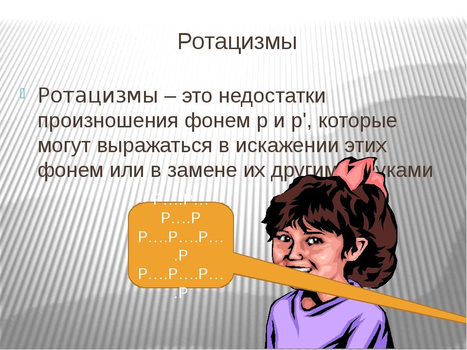 Ротацизмы Ротацизмы – это недостатки произношения фонем р и р', которые могут выражаться в искажении этих фонем или в замене их другими звуками Р…....