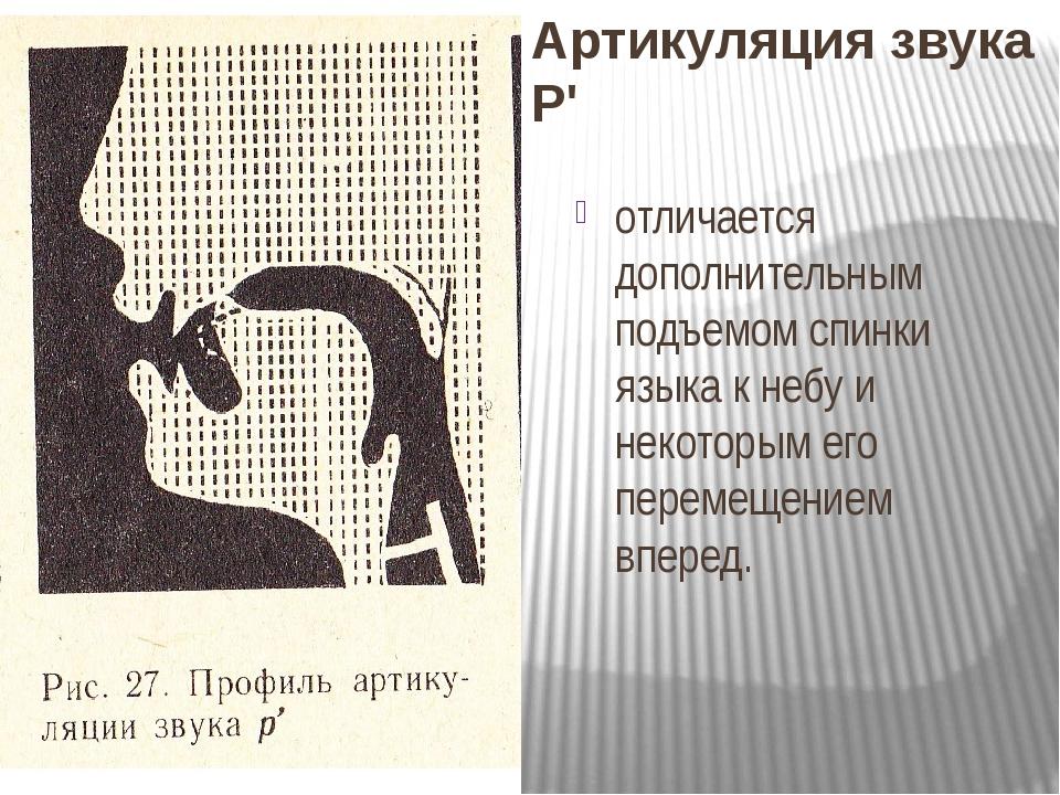 Артикуляция звука Р' отличается дополнительным подъемом спинки языка к небу и некоторым его перемещением вперед.