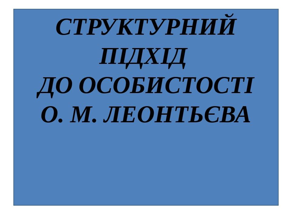 СТРУКТУРНИЙ ПІДХІД ДО ОСОБИСТОСТІ О.М.ЛЕОНТЬЄВА