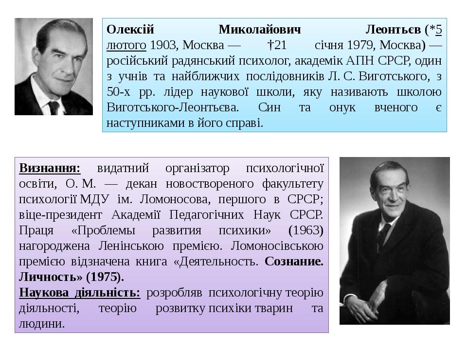 Олексій Миколайович Леонтьєв(*5 лютого1903,Москва— †21 січня1979,Москва)— російський радянський психолог, академікАПН СРСР, один з учнів та...