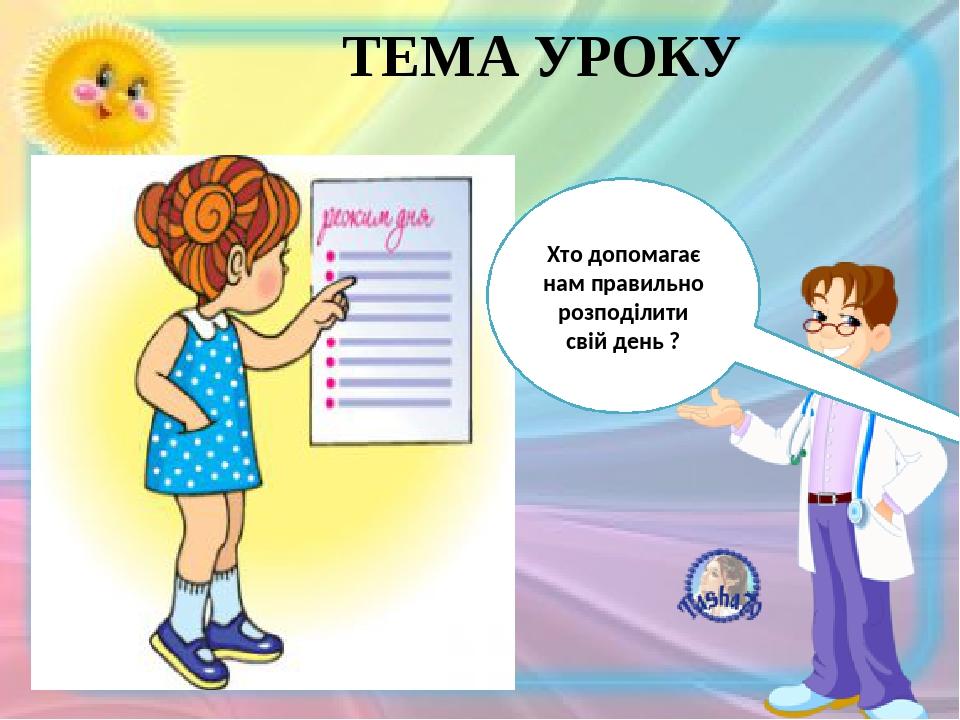 ТЕМА УРОКУ День школярів Хто допомагає нам правильно розподілити свій день ?
