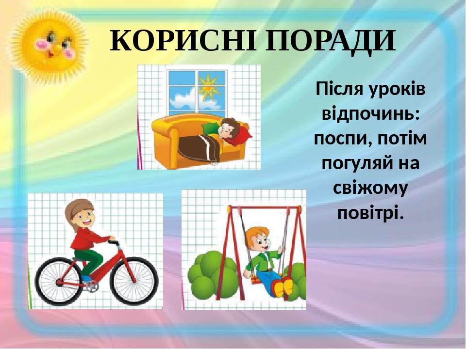 КОРИСНІ ПОРАДИ Після уроків відпочинь: поспи, потім погуляй на свіжому повітрі.