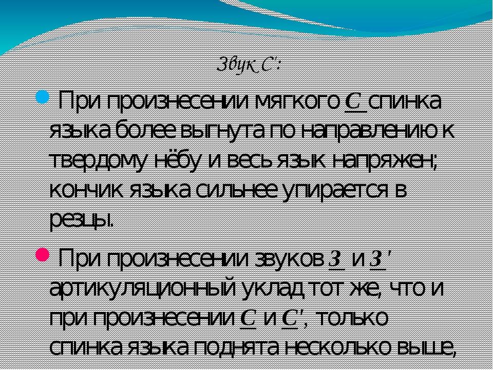 Звук С': При произнесении мягкого С спинка языка более выгнута по направлению к твердому нёбу и весь язык напряжен; кончик языка сильнее упирается ...