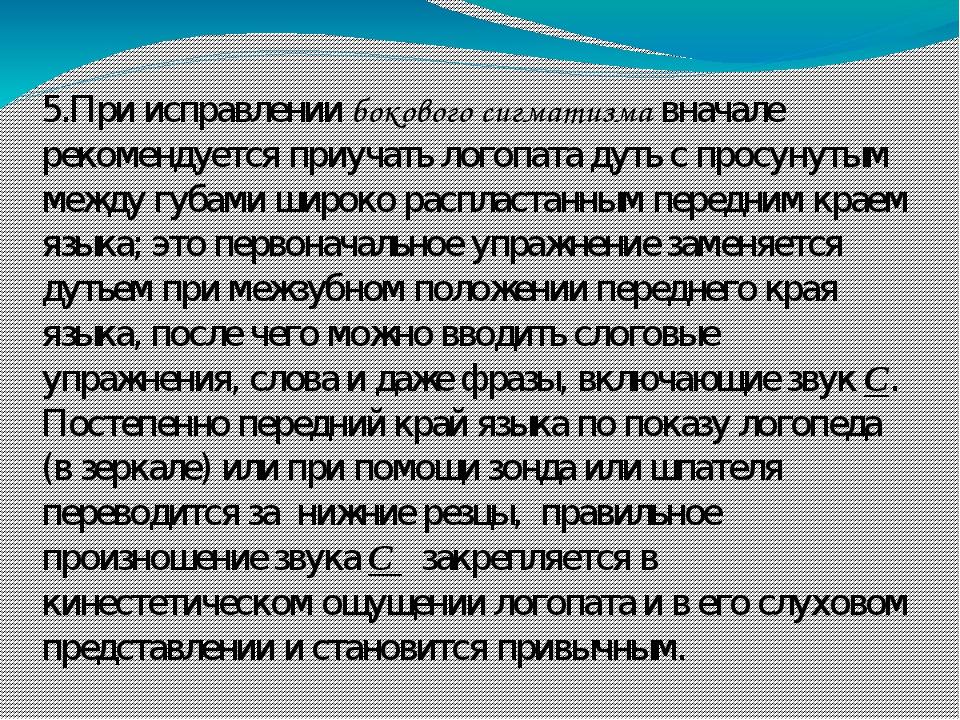 5.При исправлении бокового сигматизма вначале рекомендуется приучать логопата дуть с просунутым между губами широко распластанным передним краем яз...