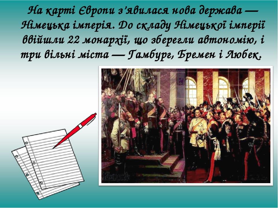 На карті Європи з'явилася нова держава — Німецька імперія. До складу Німецької імперії ввійшли 22 монархії, що зберегли автономію, і три вільні міс...