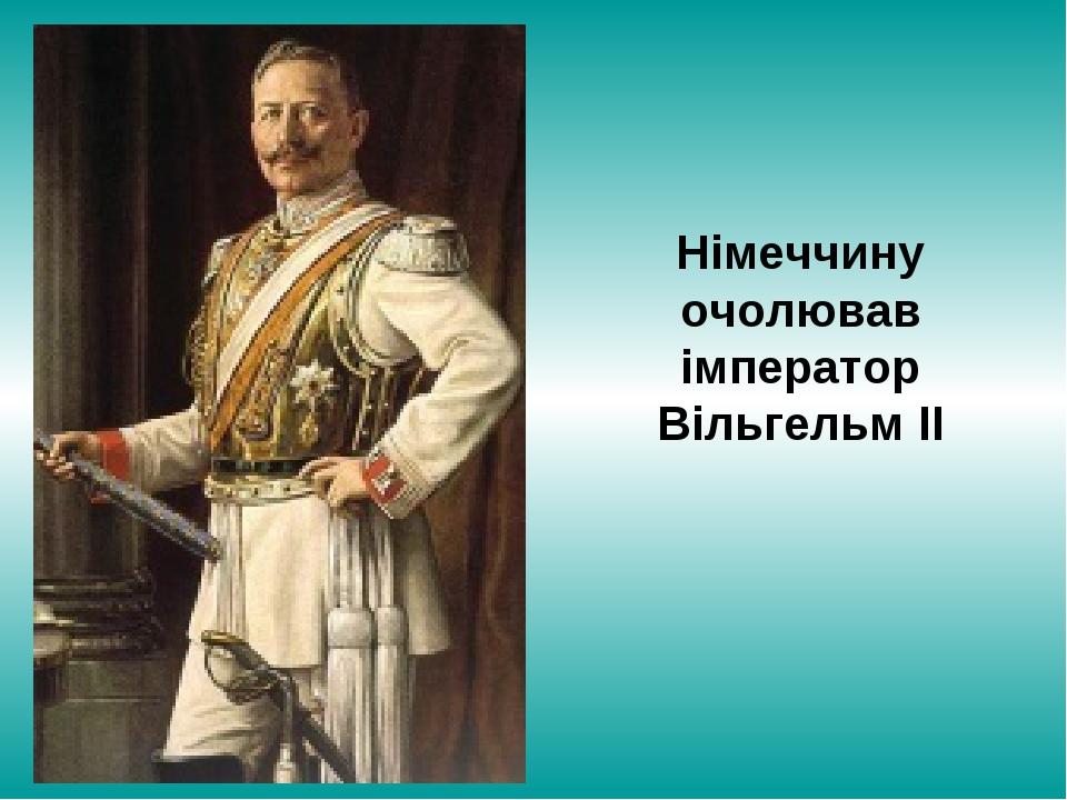 Німеччину очолював імператор Вільгельм ІІ