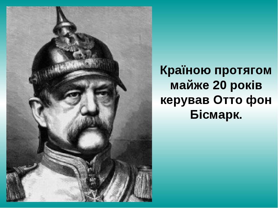 Країною протягом майже 20 років керував Отто фон Бісмарк.