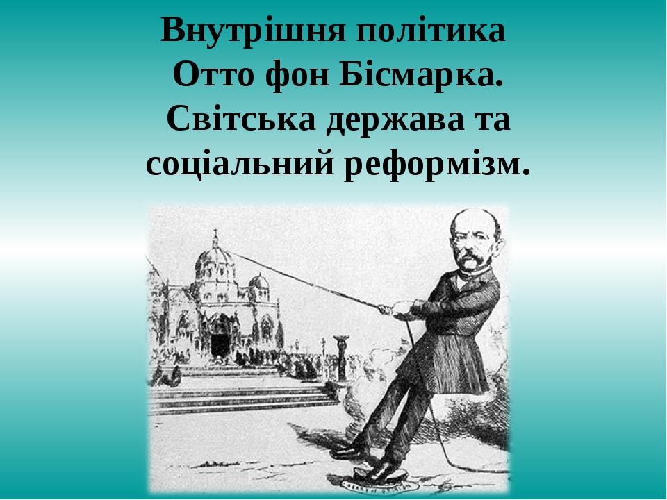 Внутрішня політика Отто фон Бісмарка. Світська держава та соціальний реформізм.