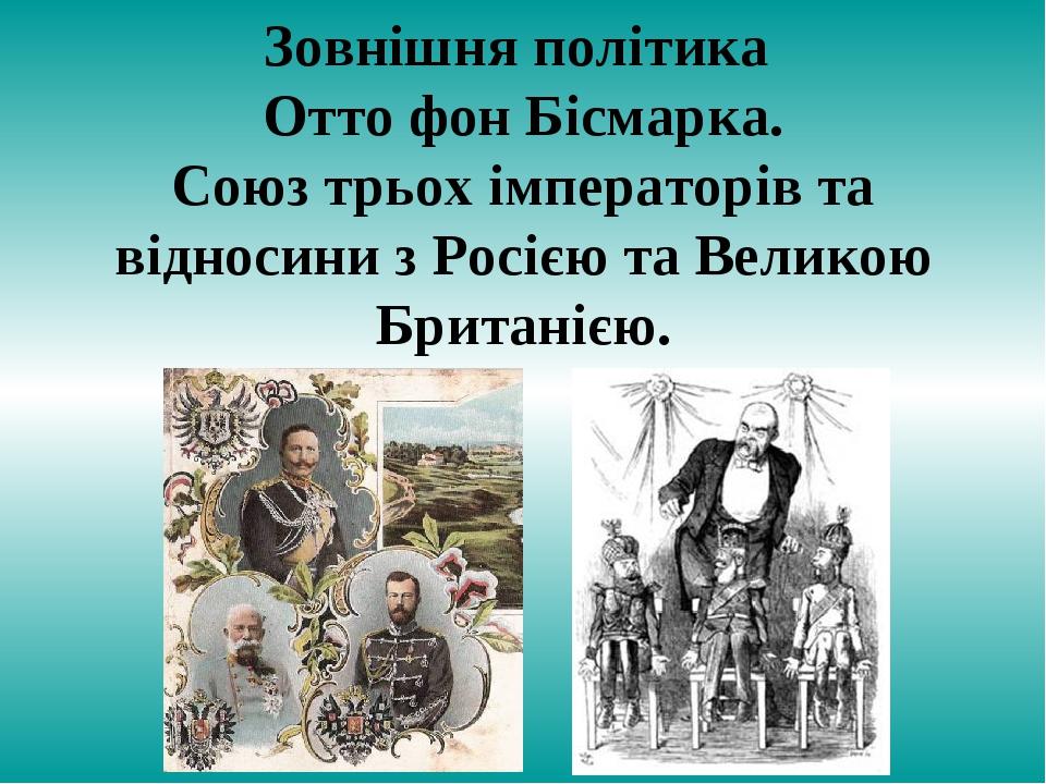 Зовнішня політика Отто фон Бісмарка. Союз трьох імператорів та відносини з Росією та Великою Британією.