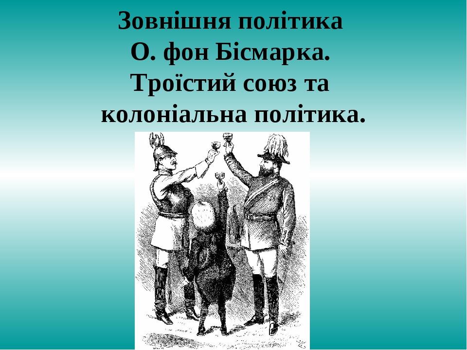 Зовнішня політика О. фон Бісмарка. Троїстий союз та колоніальна політика.